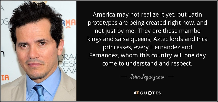 America may not realize it yet, but Latin prototypes are being created right now, and not just by me. They are these mambo kings and salsa queens, Aztec lords and Inca princesses, every Hernandez and Fernandez, whom this country will one day come to understand and respect. - John Leguizamo