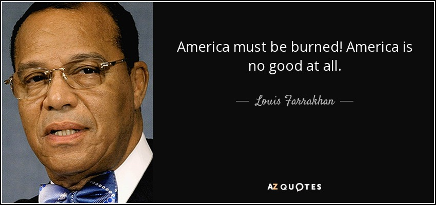 America must be burned! America is no good at all. - Louis Farrakhan