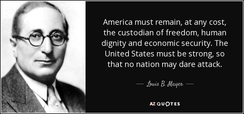 America must remain, at any cost, the custodian of freedom, human dignity and economic security. The United States must be strong, so that no nation may dare attack. - Louis B. Mayer