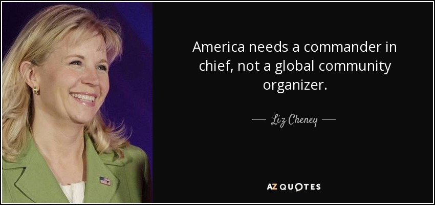 America needs a commander in chief, not a global community organizer. - Liz Cheney