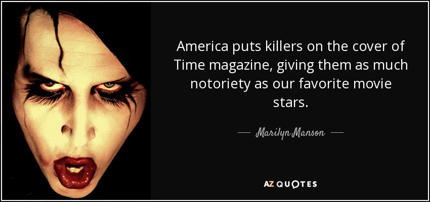America puts killers on the cover of Time magazine, giving them as much notoriety as our favorite movie stars. - Marilyn Manson