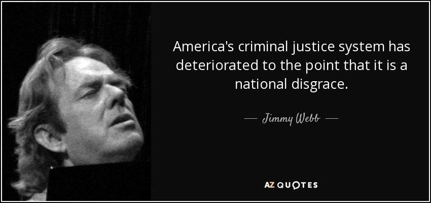 America's criminal justice system has deteriorated to the point that it is a national disgrace. - Jimmy Webb