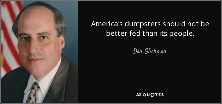 America's dumpsters should not be better fed than its people. - Dan Glickman