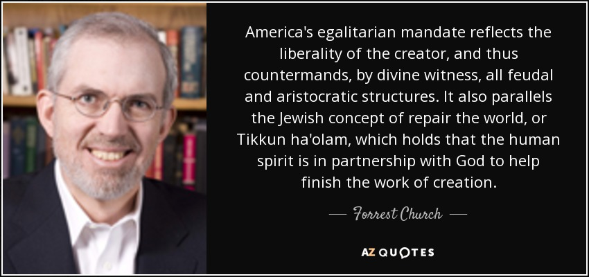 America's egalitarian mandate reflects the liberality of the creator, and thus countermands, by divine witness, all feudal and aristocratic structures. It also parallels the Jewish concept of repair the world, or Tikkun ha'olam, which holds that the human spirit is in partnership with God to help finish the work of creation. - Forrest Church