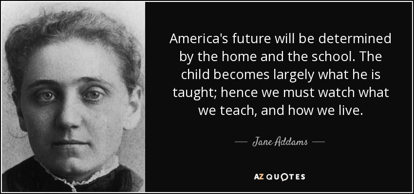 America's future will be determined by the home and the school. The child becomes largely what he is taught; hence we must watch what we teach, and how we live. - Jane Addams