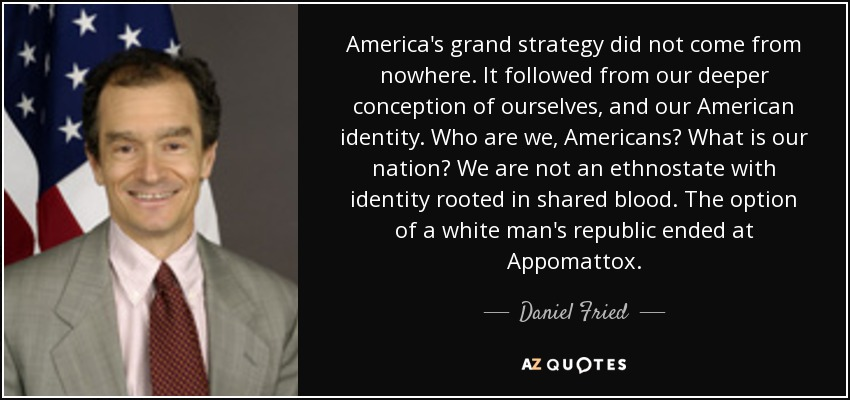 America's grand strategy did not come from nowhere. It followed from our deeper conception of ourselves, and our American identity. Who are we, Americans? What is our nation? We are not an ethnostate with identity rooted in shared blood. The option of a white man's republic ended at Appomattox. - Daniel Fried