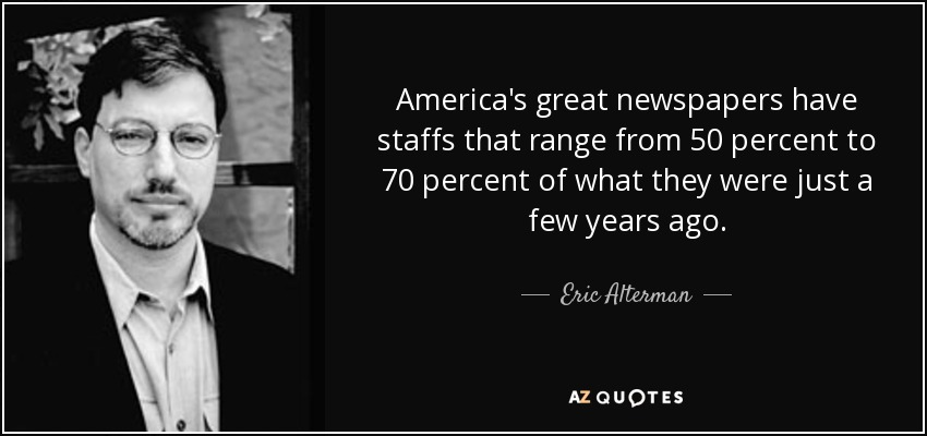 America's great newspapers have staffs that range from 50 percent to 70 percent of what they were just a few years ago. - Eric Alterman