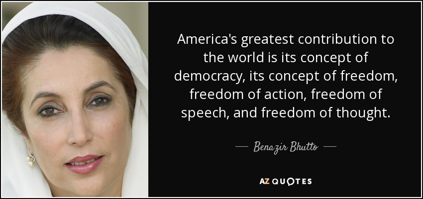 America's greatest contribution to the world is its concept of democracy, its concept of freedom, freedom of action, freedom of speech, and freedom of thought. - Benazir Bhutto