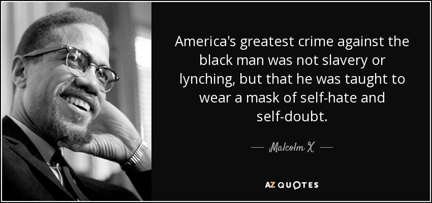 America's greatest crime against the black man was not slavery or lynching, but that he was taught to wear a mask of self-hate and self-doubt. - Malcolm X