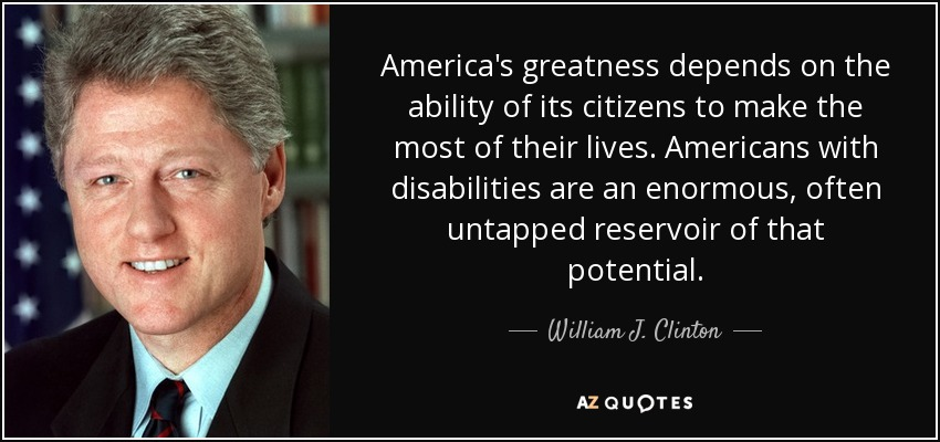America's greatness depends on the ability of its citizens to make the most of their lives. Americans with disabilities are an enormous, often untapped reservoir of that potential. - William J. Clinton
