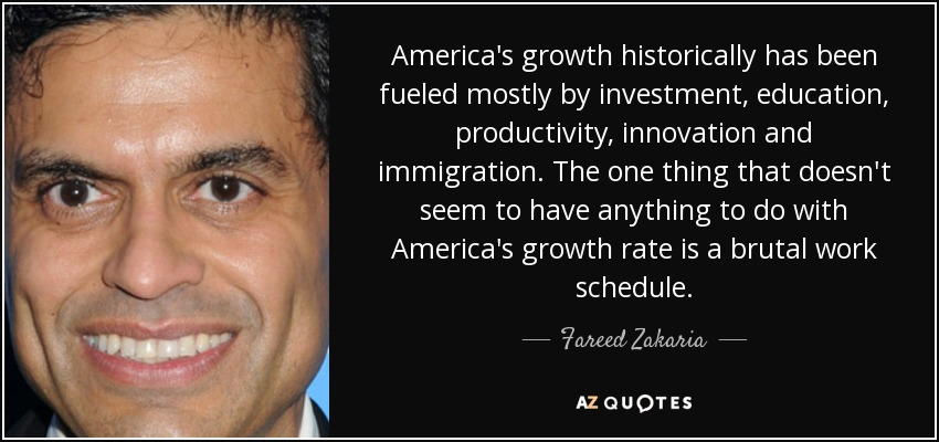 America's growth historically has been fueled mostly by investment, education, productivity, innovation and immigration. The one thing that doesn't seem to have anything to do with America's growth rate is a brutal work schedule. - Fareed Zakaria