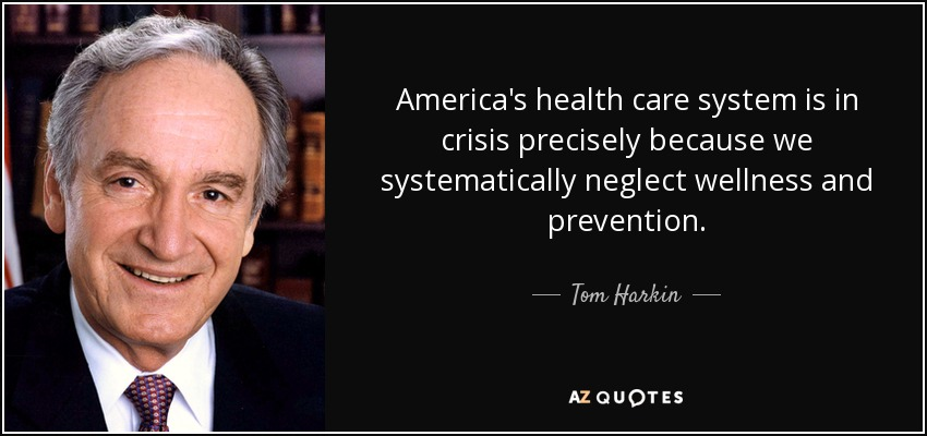 America's health care system is in crisis precisely because we systematically neglect wellness and prevention. - Tom Harkin
