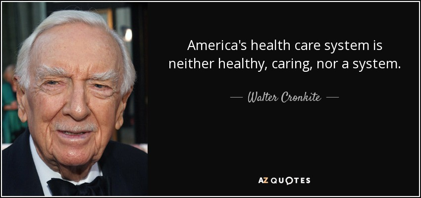 America's health care system is neither healthy, caring, nor a system. - Walter Cronkite