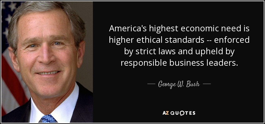 America's highest economic need is higher ethical standards -- enforced by strict laws and upheld by responsible business leaders. - George W. Bush