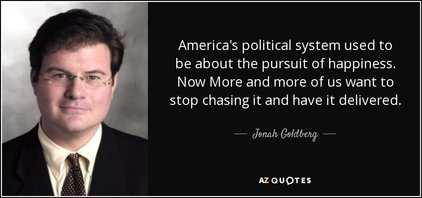 America's political system used to be about the pursuit of happiness. Now More and more of us want to stop chasing it and have it delivered. - Jonah Goldberg