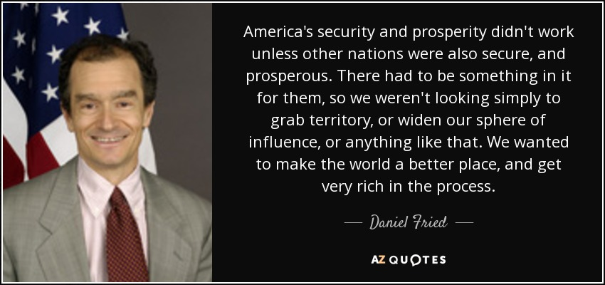 America's security and prosperity didn't work unless other nations were also secure, and prosperous. There had to be something in it for them, so we weren't looking simply to grab territory, or widen our sphere of influence, or anything like that. We wanted to make the world a better place, and get very rich in the process. - Daniel Fried