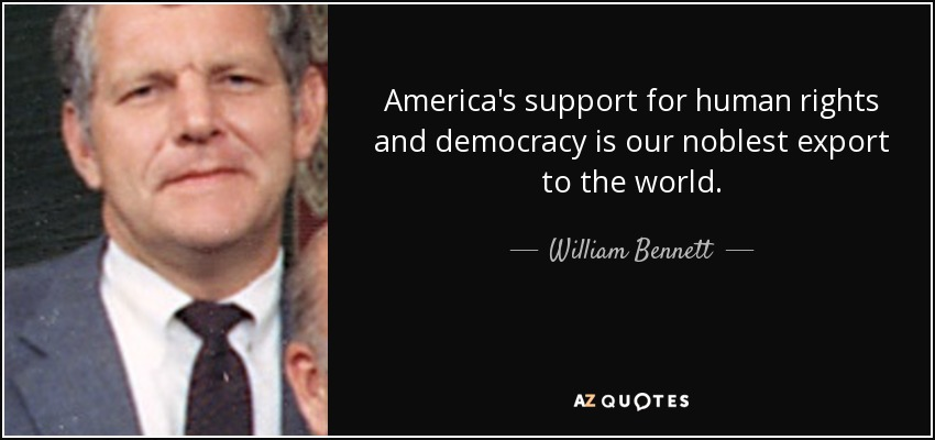 America's support for human rights and democracy is our noblest export to the world. - William Bennett