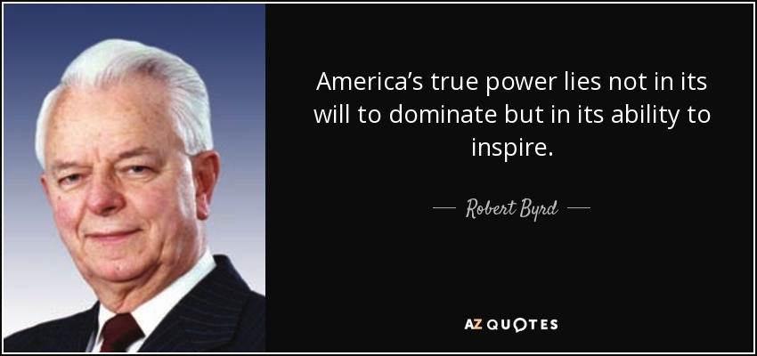 America's true power lies not in its will to dominate but in its ability to inspire. - Robert Byrd