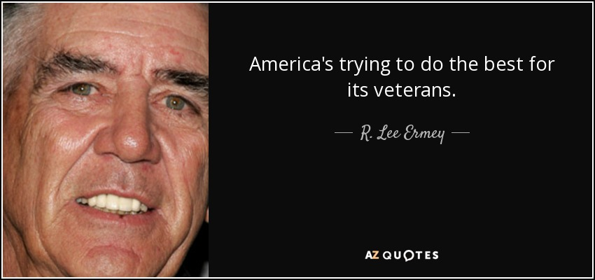 America's trying to do the best for its veterans. - R. Lee Ermey