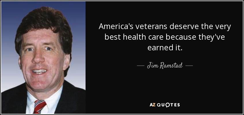America's veterans deserve the very best health care because they've earned it. - Jim Ramstad
