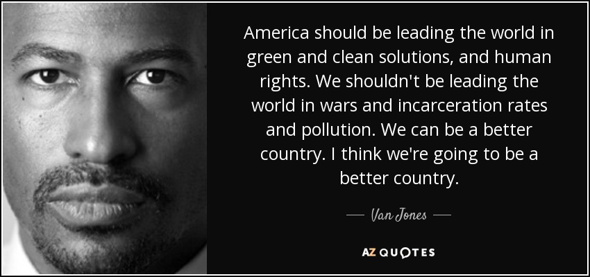 America should be leading the world in green and clean solutions, and human rights. We shouldn't be leading the world in wars and incarceration rates and pollution. We can be a better country. I think we're going to be a better country. - Van Jones
