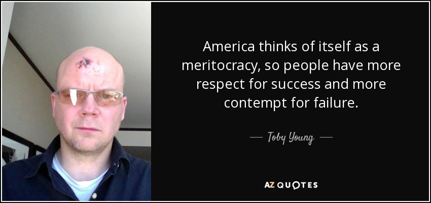America thinks of itself as a meritocracy, so people have more respect for success and more contempt for failure. - Toby Young