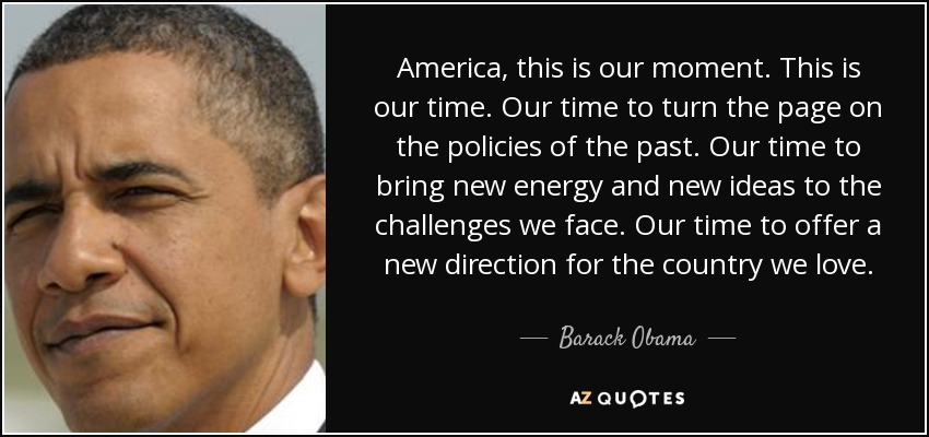 America, this is our moment. This is our time. Our time to turn the page on the policies of the past. Our time to bring new energy and new ideas to the challenges we face. Our time to offer a new direction for the country we love. - Barack Obama