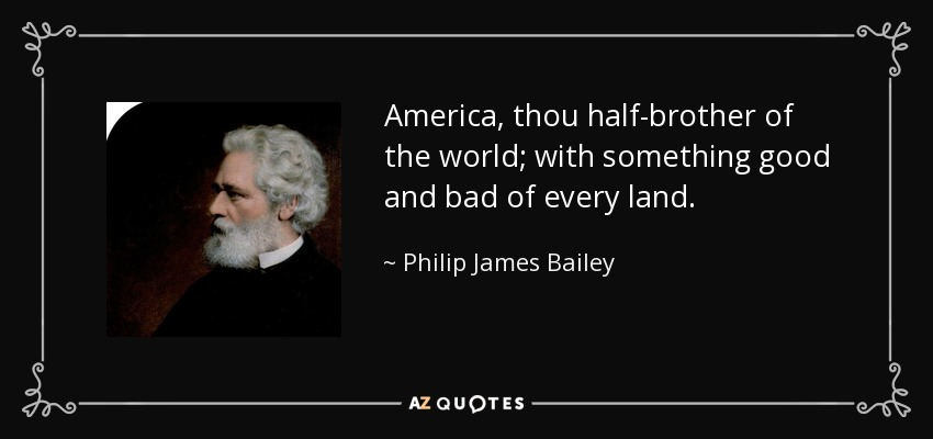 America, thou half-brother of the world; with something good and bad of every land. - Philip James Bailey