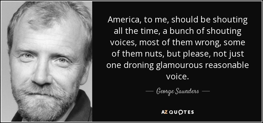 America, to me, should be shouting all the time, a bunch of shouting voices, most of them wrong, some of them nuts, but please, not just one droning glamourous reasonable voice. - George Saunders