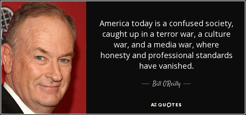 America today is a confused society, caught up in a terror war, a culture war, and a media war, where honesty and professional standards have vanished. - Bill O'Reilly