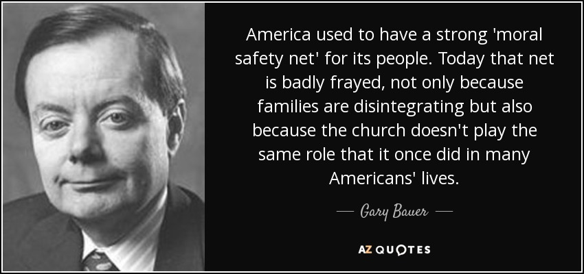 America used to have a strong 'moral safety net' for its people. Today that net is badly frayed, not only because families are disintegrating but also because the church doesn't play the same role that it once did in many Americans' lives. - Gary Bauer