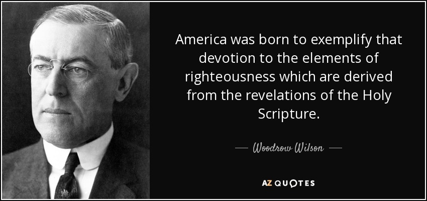 America was born to exemplify that devotion to the elements of righteousness which are derived from the revelations of the Holy Scripture. - Woodrow Wilson