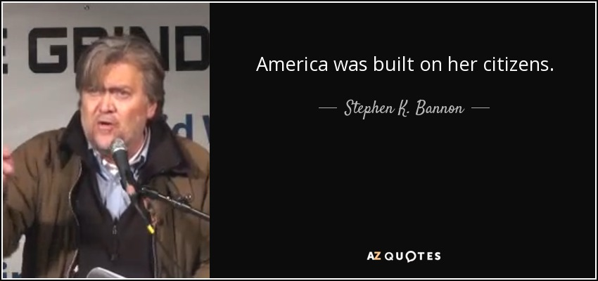 America was built on her citizens. - Stephen K. Bannon
