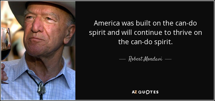 America was built on the can-do spirit and will continue to thrive on the can-do spirit. - Robert Mondavi