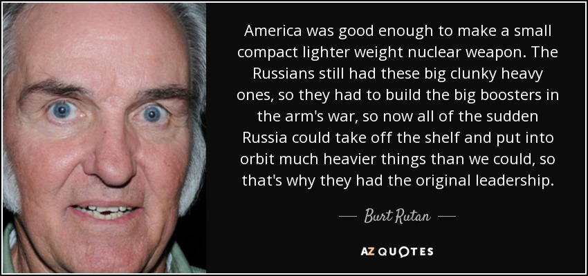 America was good enough to make a small compact lighter weight nuclear weapon. The Russians still had these big clunky heavy ones, so they had to build the big boosters in the arm's war, so now all of the sudden Russia could take off the shelf and put into orbit much heavier things than we could, so that's why they had the original leadership. - Burt Rutan
