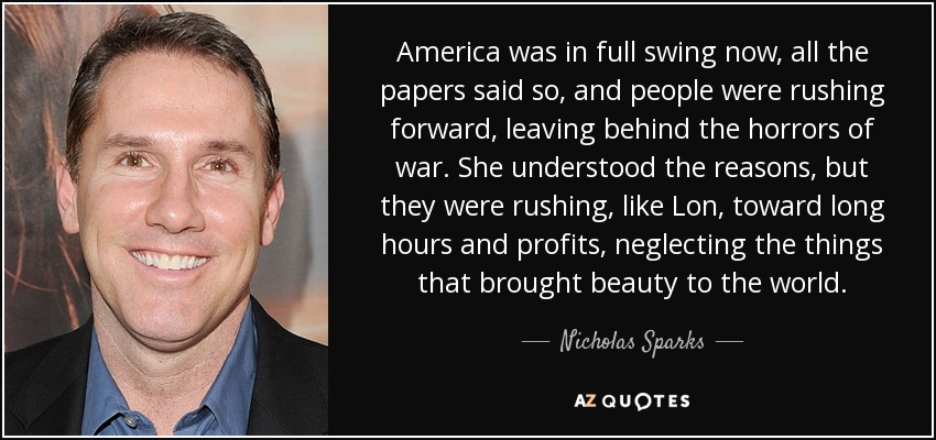 America was in full swing now, all the papers said so, and people were rushing forward, leaving behind the horrors of war. She understood the reasons, but they were rushing, like Lon, toward long hours and profits, neglecting the things that brought beauty to the world. - Nicholas Sparks