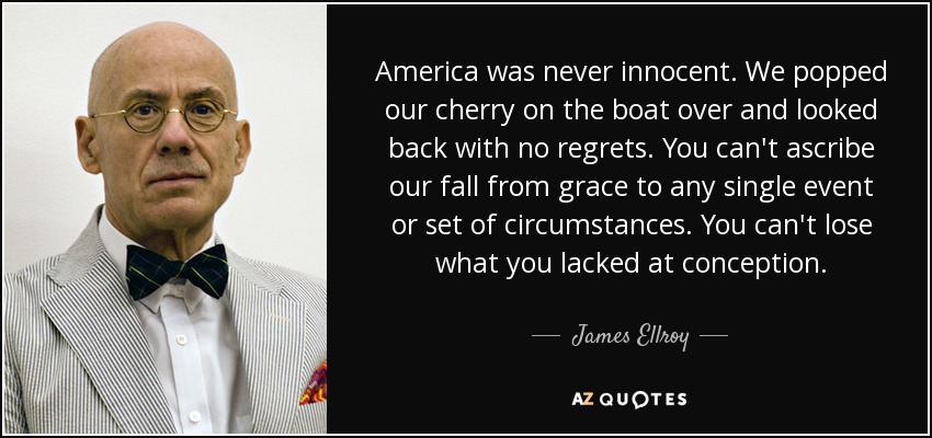 America was never innocent. We popped our cherry on the boat over and looked back with no regrets. You can't ascribe our fall from grace to any single event or set of circumstances. You can't lose what you lacked at conception. - James Ellroy