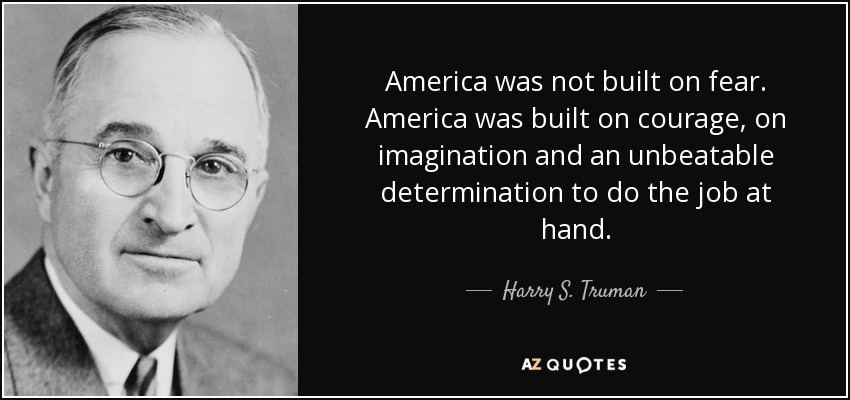 America was not built on fear. America was built on courage, on imagination and an unbeatable determination to do the job at hand. - Harry S. Truman