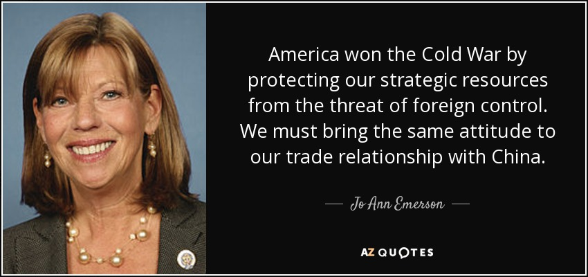 America won the Cold War by protecting our strategic resources from the threat of foreign control. We must bring the same attitude to our trade relationship with China. - Jo Ann Emerson