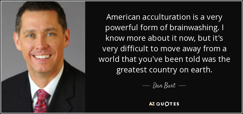 American acculturation is a very powerful form of brainwashing. I know more about it now, but it's very difficult to move away from a world that you've been told was the greatest country on earth. - Dan Burt