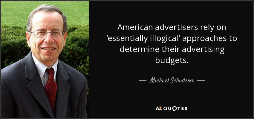 American advertisers rely on 'essentially illogical' approaches to determine their advertising budgets. - Michael Schudson