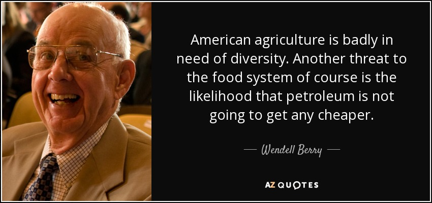 American agriculture is badly in need of diversity. Another threat to the food system of course is the likelihood that petroleum is not going to get any cheaper. - Wendell Berry