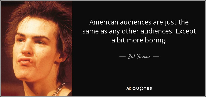 American audiences are just the same as any other audiences. Except a bit more boring. - Sid Vicious