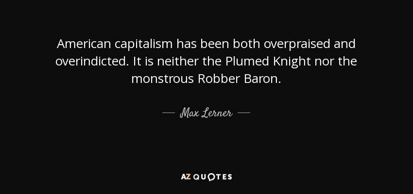 American capitalism has been both overpraised and overindicted. It is neither the Plumed Knight nor the monstrous Robber Baron. - Max Lerner