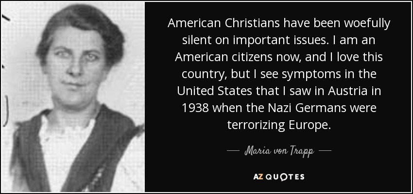 American Christians have been woefully silent on important issues. I am an American citizens now, and I love this country, but I see symptoms in the United States that I saw in Austria in 1938 when the Nazi Germans were terrorizing Europe. - Maria von Trapp