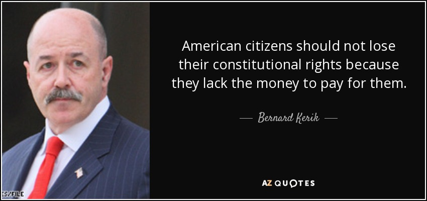 American citizens should not lose their constitutional rights because they lack the money to pay for them. - Bernard Kerik