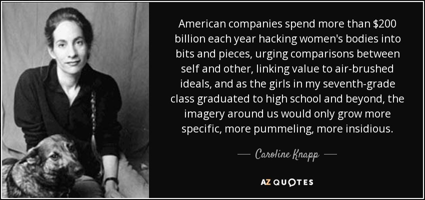 American companies spend more than $200 billion each year hacking women's bodies into bits and pieces, urging comparisons between self and other, linking value to air-brushed ideals, and as the girls in my seventh-grade class graduated to high school and beyond, the imagery around us would only grow more specific, more pummeling, more insidious. - Caroline Knapp