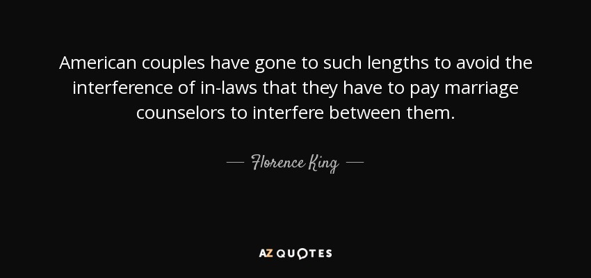 American couples have gone to such lengths to avoid the interference of in-laws that they have to pay marriage counselors to interfere between them. - Florence King