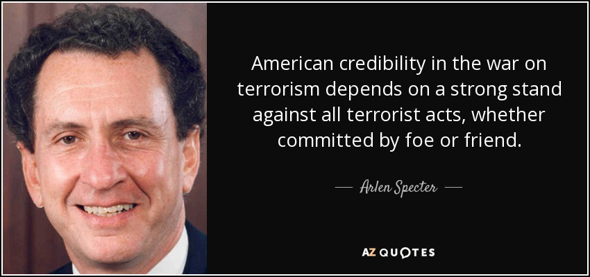 American credibility in the war on terrorism depends on a strong stand against all terrorist acts, whether committed by foe or friend. - Arlen Specter