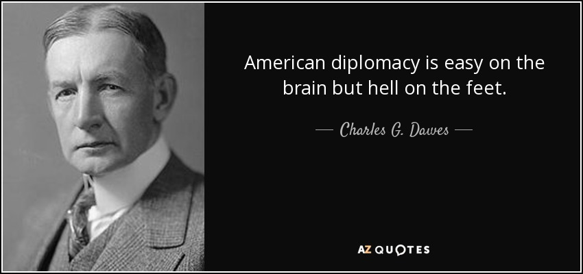 American diplomacy is easy on the brain but hell on the feet. - Charles G. Dawes
